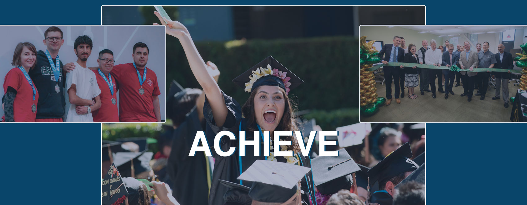 Three-immage collage with five students wearing medals on stage left, woman in graduation cap celebrating at commencement middle and group cutting ribbon on right with achieve spelled across