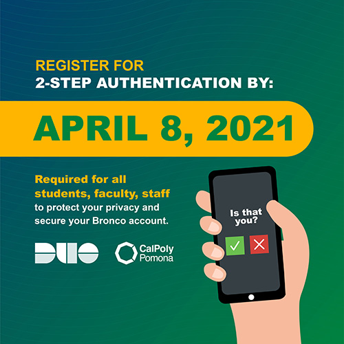 Register for 2-step authentication by April 8, 2021. It is required for all students, faculty, and staff to protect your privacy and secure your Bronco account.