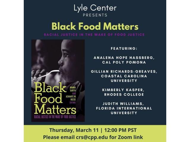 Lyle Center presents. Black Food Matters.  Racial Justice in the wake of Food Justice.  Featuring:  Analena hope hassberg, Cal Poly Pomona.  Gillian Richards-Greaves, Coastal Carolina University.  Kimberly Kasper, Rhodes College.  Judith Williams, Florida International University.  Thursday, March 11 | 12:00pm PST.  Please email crs@cpp.edu for Zoom link